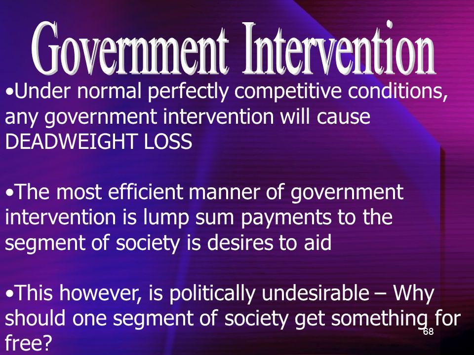 68 Under normal perfectly competitive conditions, any government intervention will cause DEADWEIGHT LOSS The most efficient manner of government inter