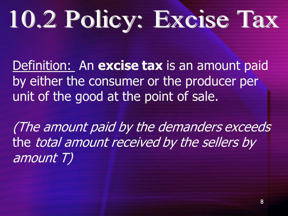 8 Definition: An excise tax is an amount paid by either the consumer or the producer per unit of the good at the point of sale. (The amount paid by th