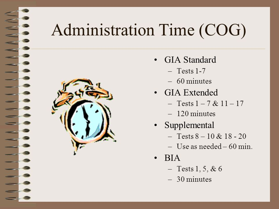 Administration Time (COG) GIA Standard –Tests 1-7 –60 minutes GIA Extended –Tests 1 – 7 & 11 – 17 –120 minutes Supplemental –Tests 8 – 10 & 18 - 20 –U