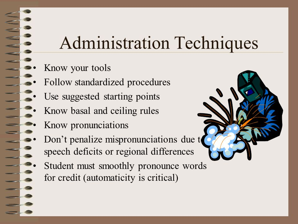 Administration Techniques Know your tools Follow standardized procedures Use suggested starting points Know basal and ceiling rules Know pronunciation