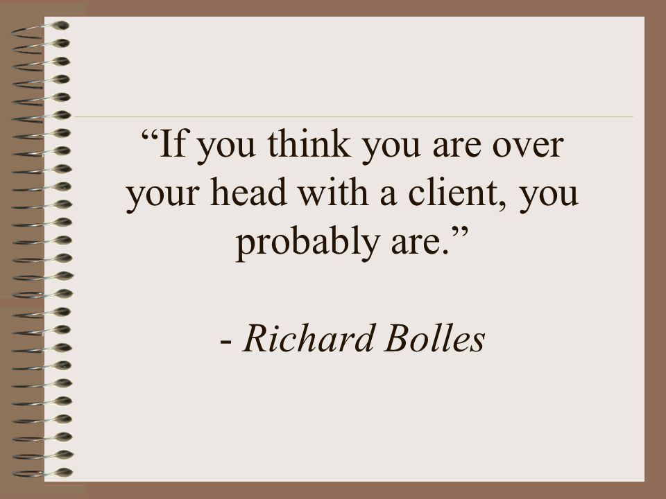 If you think you are over your head with a client, you probably are. - Richard Bolles