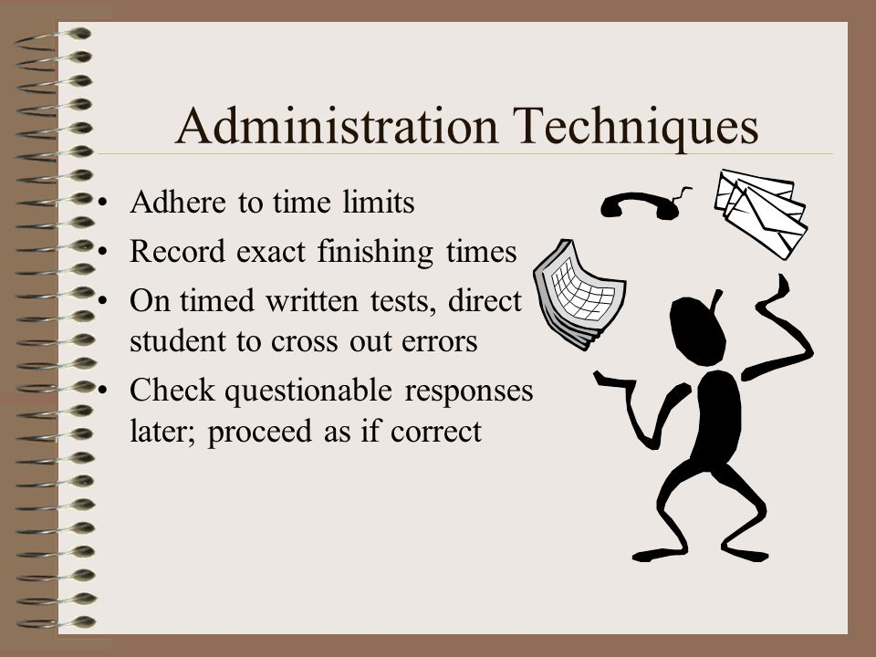 Administration Techniques Adhere to time limits Record exact finishing times On timed written tests, direct student to cross out errors Check question