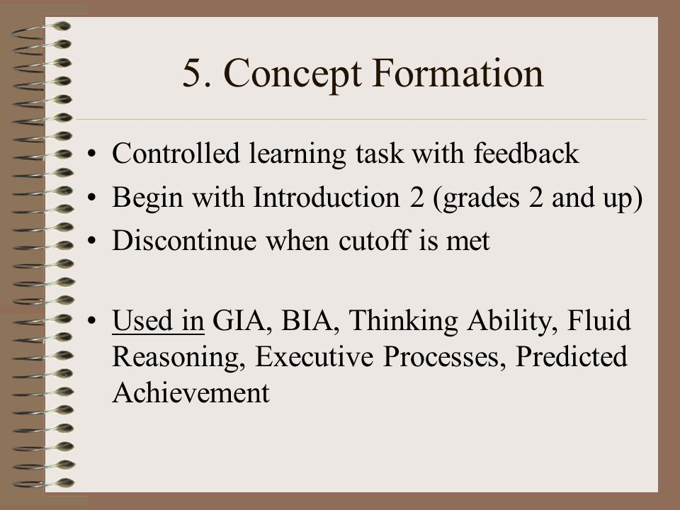 5. Concept Formation Controlled learning task with feedback Begin with Introduction 2 (grades 2 and up) Discontinue when cutoff is met Used in GIA, BI