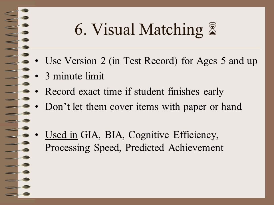 6. Visual Matching Use Version 2 (in Test Record) for Ages 5 and up 3 minute limit Record exact time if student finishes early Dont let them cover ite