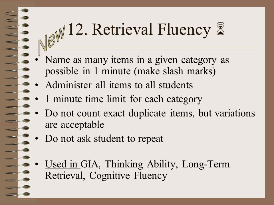 12. Retrieval Fluency Name as many items in a given category as possible in 1 minute (make slash marks) Administer all items to all students 1 minute