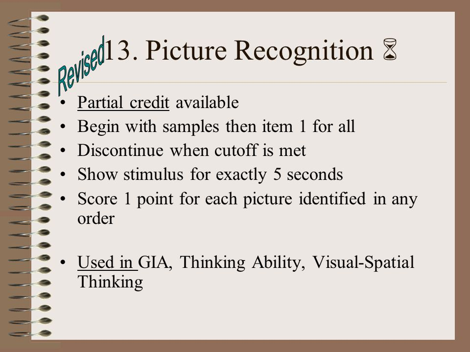13. Picture Recognition Partial credit available Begin with samples then item 1 for all Discontinue when cutoff is met Show stimulus for exactly 5 sec