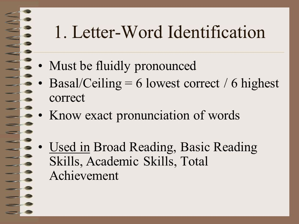 1. Letter-Word Identification Must be fluidly pronounced Basal/Ceiling = 6 lowest correct / 6 highest correct Know exact pronunciation of words Used i