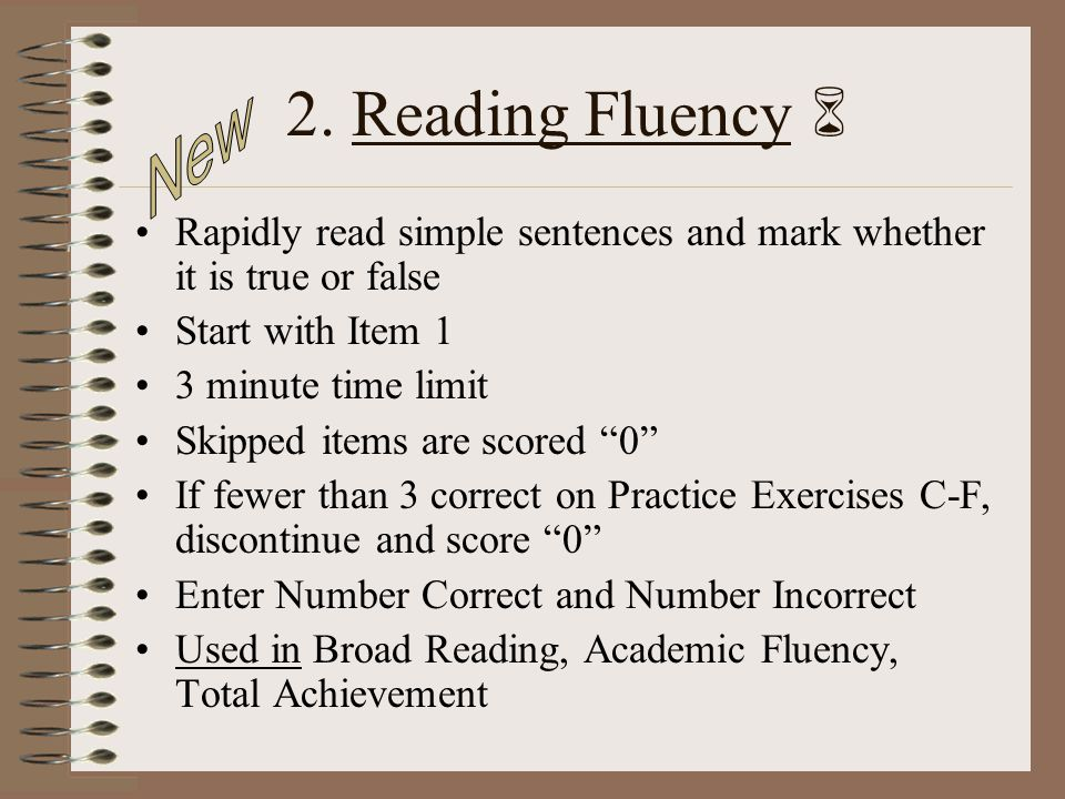 2. Reading Fluency Rapidly read simple sentences and mark whether it is true or false Start with Item 1 3 minute time limit Skipped items are scored 0