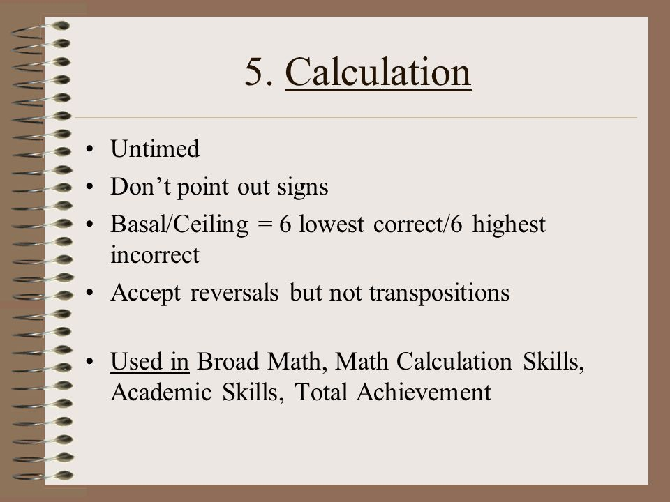 5. Calculation Untimed Dont point out signs Basal/Ceiling = 6 lowest correct/6 highest incorrect Accept reversals but not transpositions Used in Broad