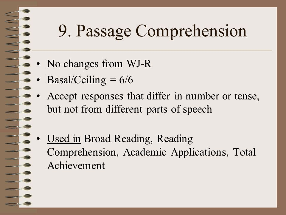 9. Passage Comprehension No changes from WJ-R Basal/Ceiling = 6/6 Accept responses that differ in number or tense, but not from different parts of spe