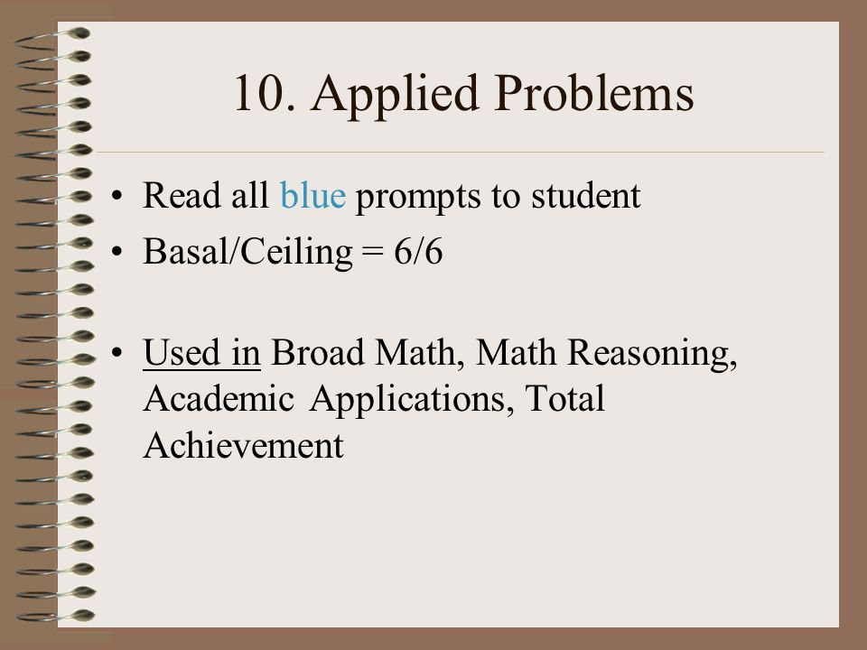 10. Applied Problems Read all blue prompts to student Basal/Ceiling = 6/6 Used in Broad Math, Math Reasoning, Academic Applications, Total Achievement
