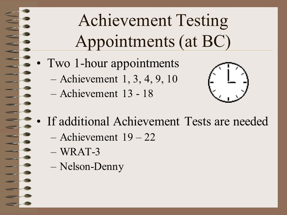 Achievement Testing Appointments (at BC) Two 1-hour appointments –Achievement 1, 3, 4, 9, 10 –Achievement 13 - 18 If additional Achievement Tests are