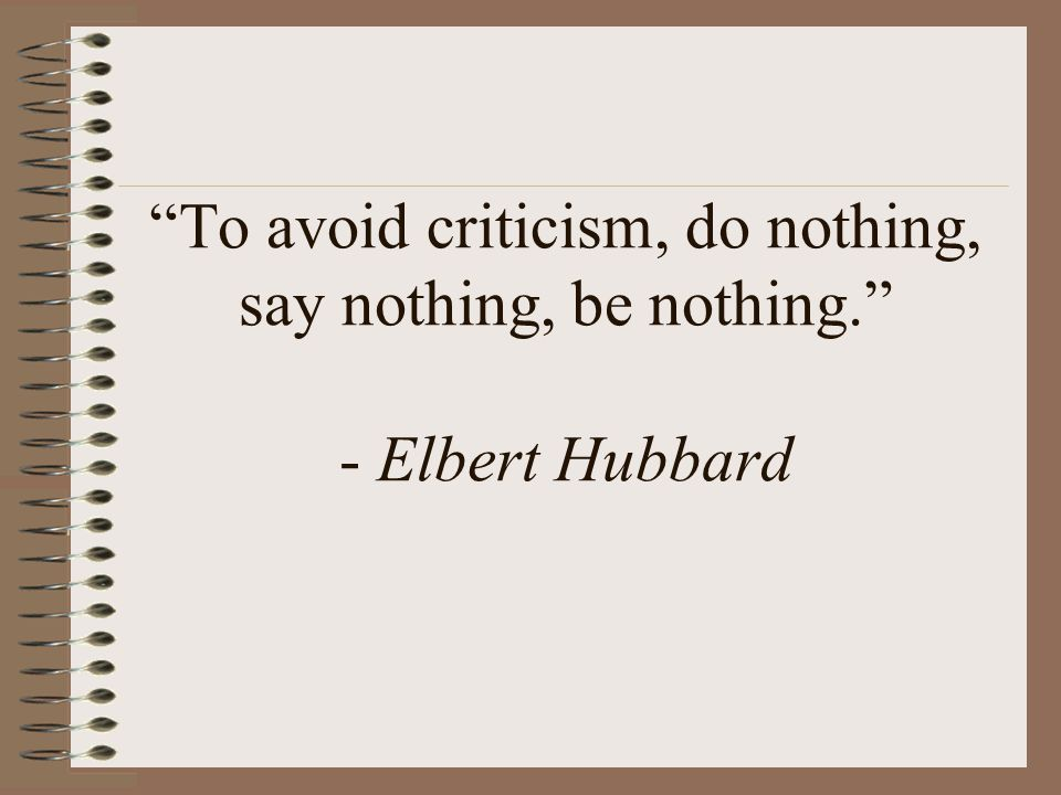 To avoid criticism, do nothing, say nothing, be nothing. - Elbert Hubbard