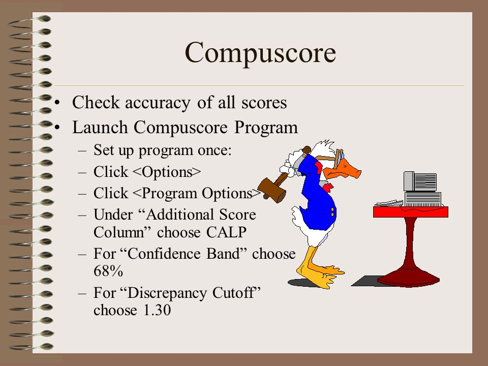 Compuscore Check accuracy of all scores Launch Compuscore Program –Set up program once: –Click –Under Additional Score Column choose CALP –For Confide