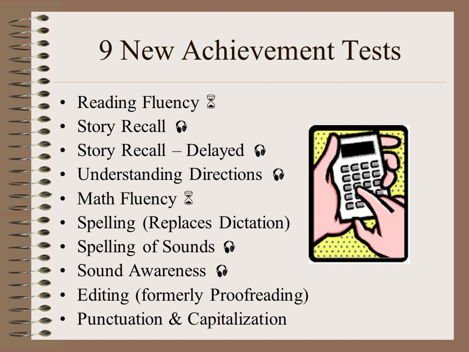9 New Achievement Tests Reading Fluency Story Recall Story Recall – Delayed Understanding Directions Math Fluency Spelling (Replaces Dictation) Spelli