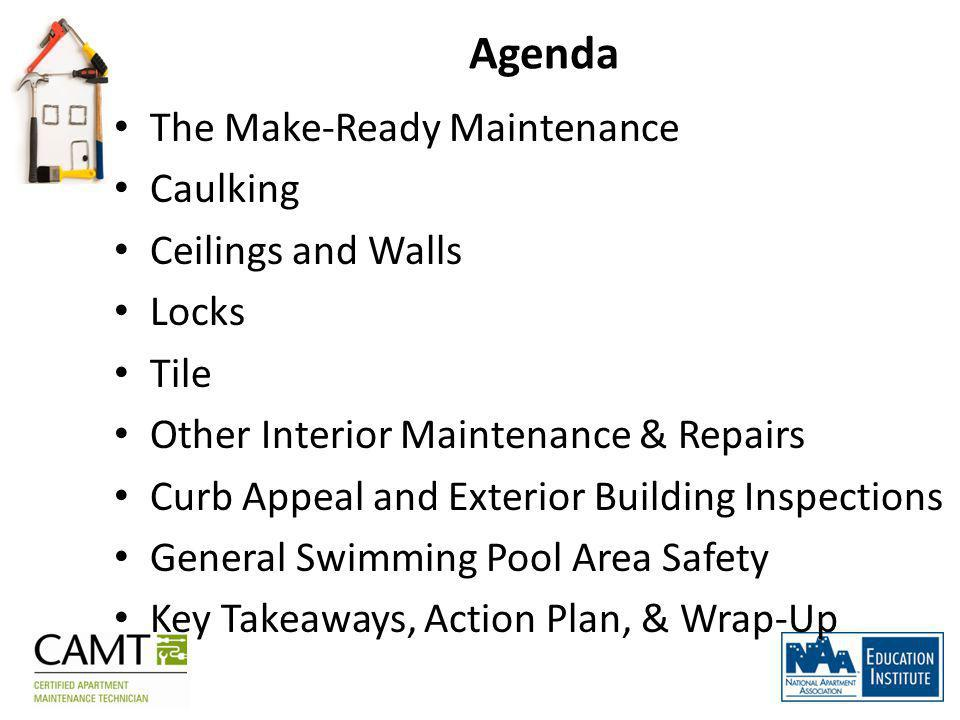 Agenda The Make-Ready Maintenance Caulking Ceilings and Walls Locks Tile Other Interior Maintenance & Repairs Curb Appeal and Exterior Building Inspections General Swimming Pool Area Safety Key Takeaways, Action Plan, & Wrap-Up