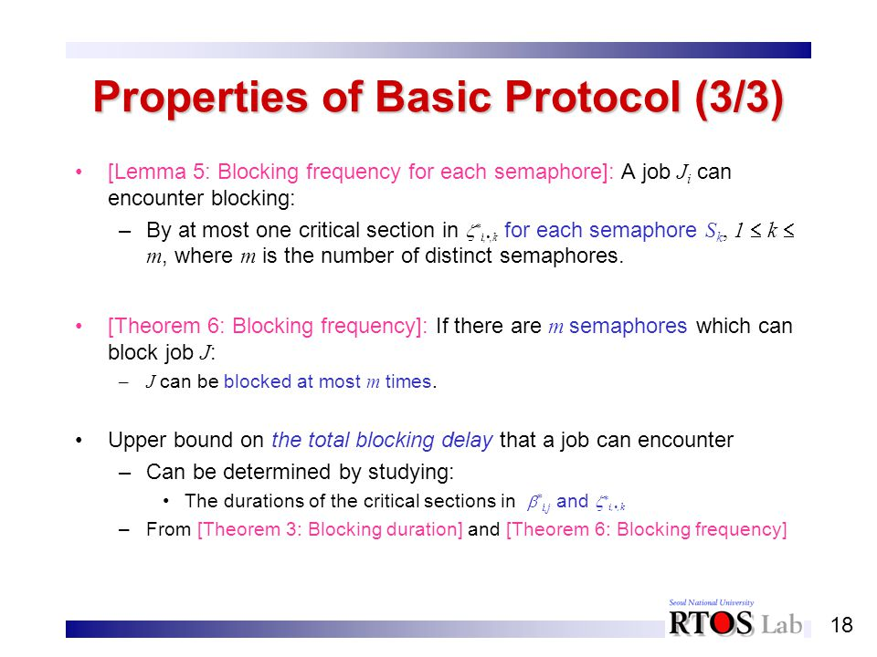 18 Properties of Basic Protocol (3/3) [Lemma 5: Blocking frequency for each semaphore]: A job J i can encounter blocking: –By at most one critical sec