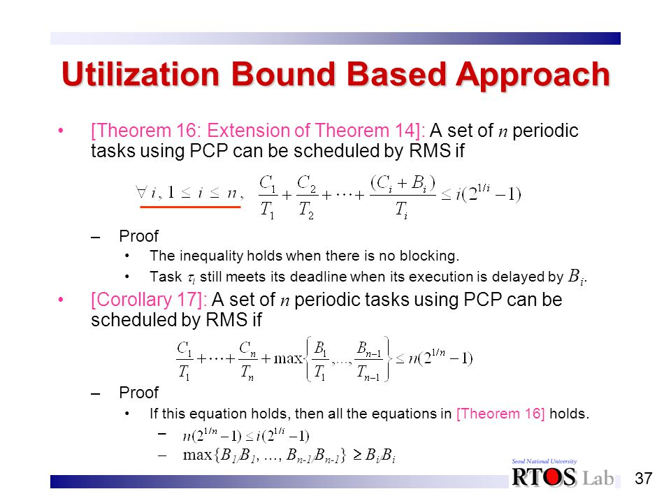 37 Utilization Bound Based Approach [Theorem 16: Extension of Theorem 14]: A set of n periodic tasks using PCP can be scheduled by RMS if –Proof The i