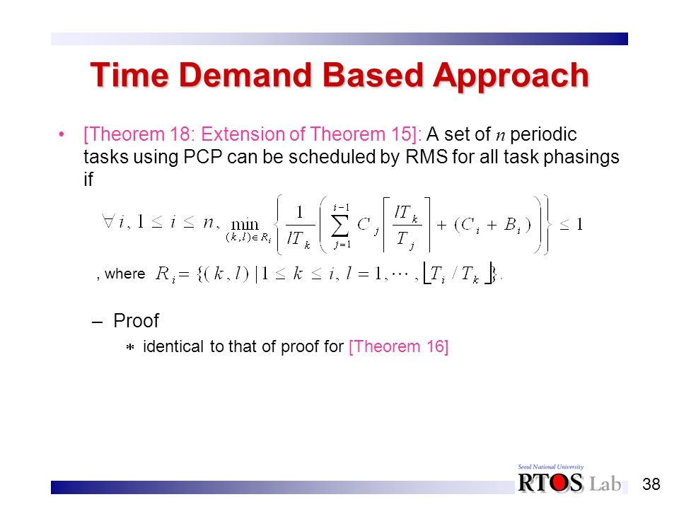 38 Time Demand Based Approach [Theorem 18: Extension of Theorem 15]: A set of n periodic tasks using PCP can be scheduled by RMS for all task phasings