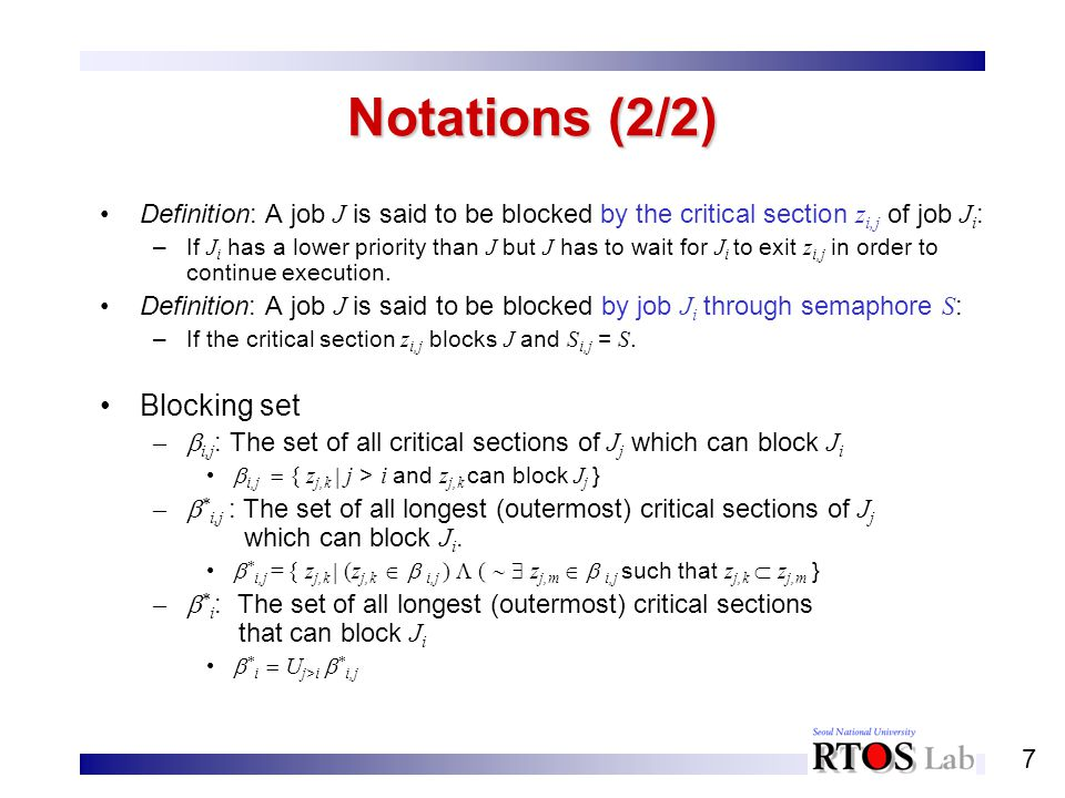 7 Notations (2/2) Definition: A job J is said to be blocked by the critical section z i,j of job J i : –If J i has a lower priority than J but J has t