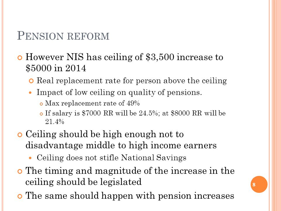 P ENSION REFORM However NIS has ceiling of $3,500 increase to $5000 in 2014 Real replacement rate for person above the ceiling Impact of low ceiling on quality of pensions.