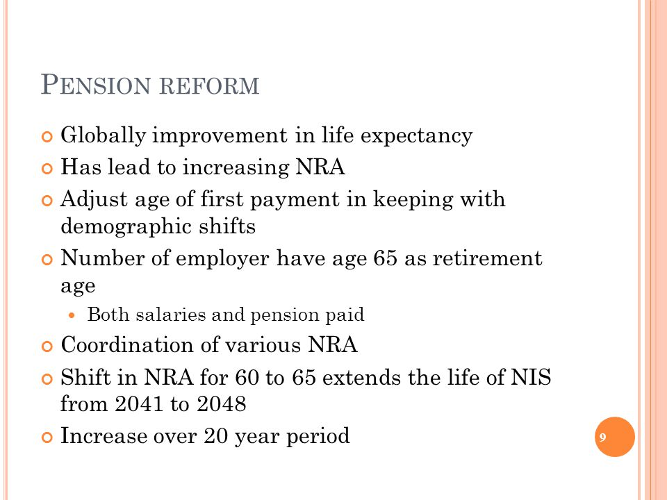 P ENSION REFORM Globally improvement in life expectancy Has lead to increasing NRA Adjust age of first payment in keeping with demographic shifts Number of employer have age 65 as retirement age Both salaries and pension paid Coordination of various NRA Shift in NRA for 60 to 65 extends the life of NIS from 2041 to 2048 Increase over 20 year period 9