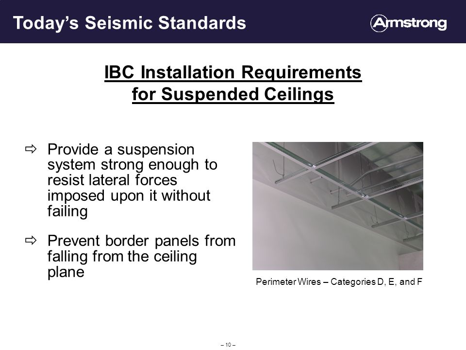 – 10 – IBC Installation Requirements for Suspended Ceilings Provide a suspension system strong enough to resist lateral forces imposed upon it without failing Prevent border panels from falling from the ceiling plane Todays Seismic Standards Perimeter Wires – Categories D, E, and F