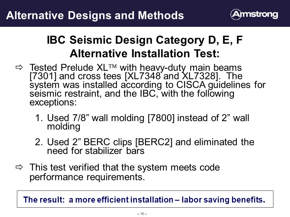 – 15 – Alternative Designs and Methods IBC Seismic Design Category D, E, F Alternative Installation Test: The result: a more efficient installation – labor saving benefits.