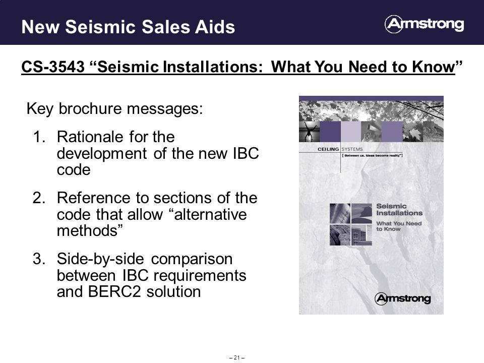 – 21 – New Seismic Sales Aids CS-3543 Seismic Installations: What You Need to Know Key brochure messages: 1.Rationale for the development of the new IBC code 2.Reference to sections of the code that allow alternative methods 3.Side-by-side comparison between IBC requirements and BERC2 solution