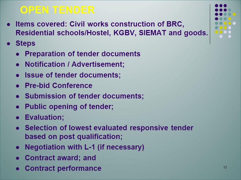 13 OPEN TENDER Items covered: Civil works construction of BRC, Residential schools/Hostel, KGBV, SIEMAT and goods. Steps Preparation of tender documen