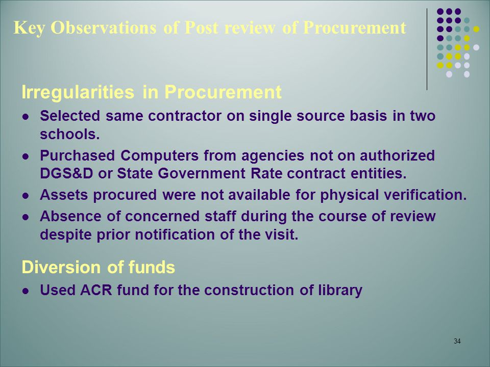 34 Key Observations of Post review of Procurement Irregularities in Procurement Selected same contractor on single source basis in two schools. Purcha