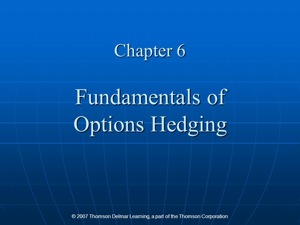 © 2007 Thomson Delmar Learning, a part of the Thomson Corporation Chapter 6 Fundamentals of Options Hedging