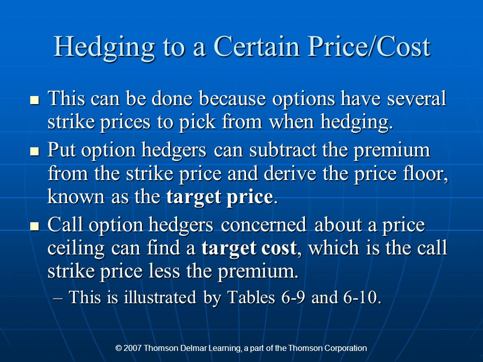 © 2007 Thomson Delmar Learning, a part of the Thomson Corporation Hedging to a Certain Price/Cost This can be done because options have several strike
