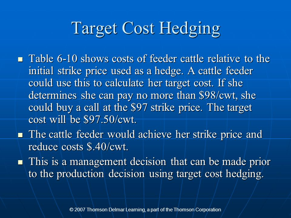 © 2007 Thomson Delmar Learning, a part of the Thomson Corporation Target Cost Hedging Table 6-10 shows costs of feeder cattle relative to the initial