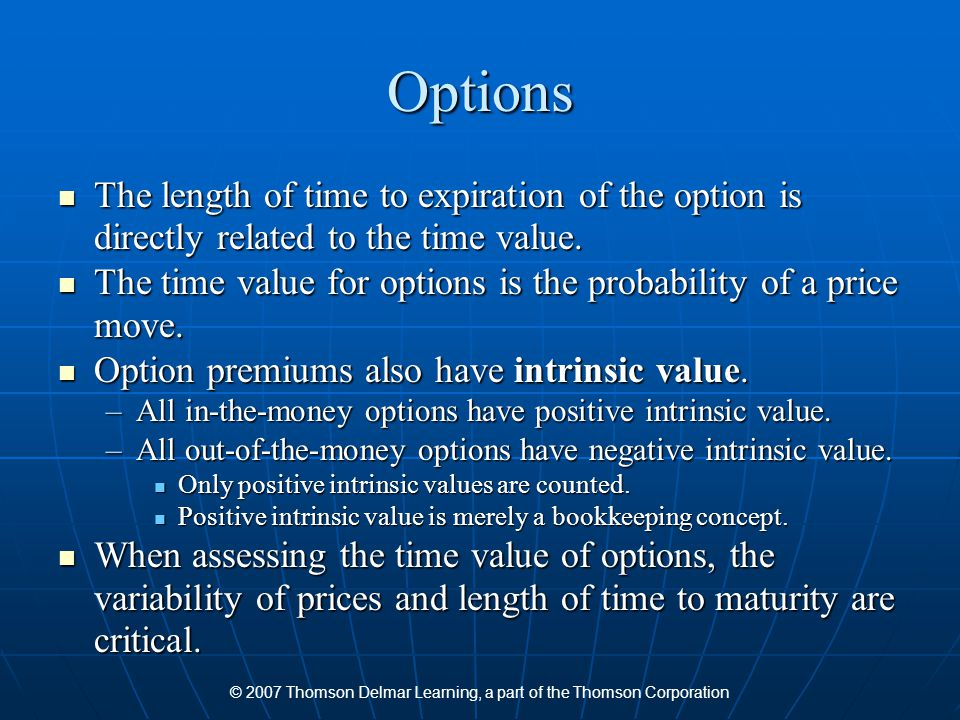 © 2007 Thomson Delmar Learning, a part of the Thomson Corporation Options The length of time to expiration of the option is directly related to the ti