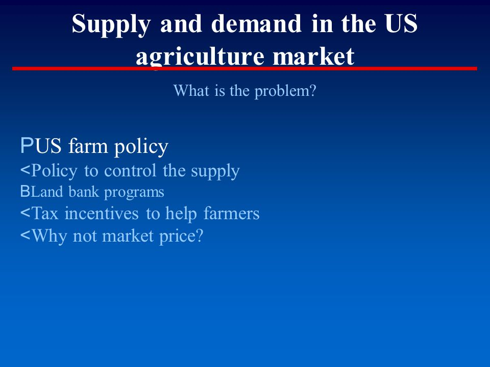 Supply and demand in the US agriculture market What is the problem? P US farm policy < Policy to control the supply B Land bank programs < Tax incenti