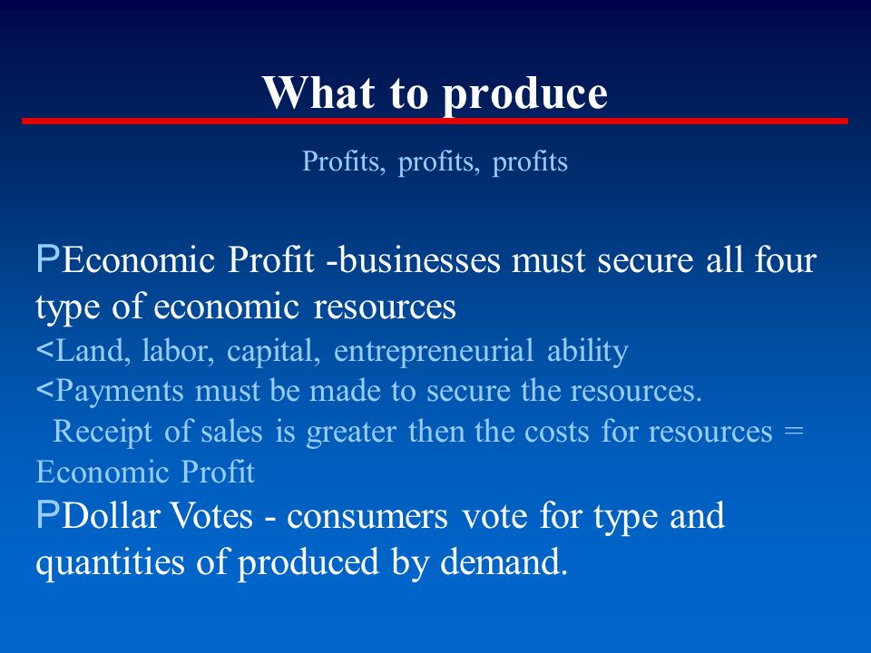 What to produce Profits, profits, profits P Economic Profit -businesses must secure all four type of economic resources < Land, labor, capital, entrepreneurial ability < Payments must be made to secure the resources.