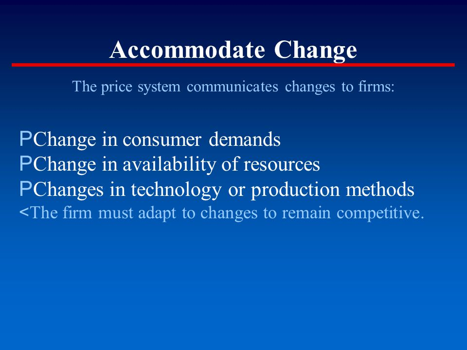 Accommodate Change The price system communicates changes to firms: P Change in consumer demands P Change in availability of resources P Changes in tec