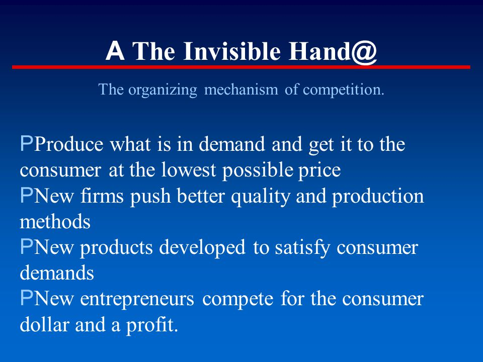 A The Invisible Hand @ The organizing mechanism of competition. P Produce what is in demand and get it to the consumer at the lowest possible price P