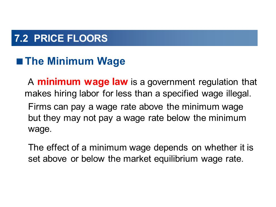 7.2 PRICE FLOORS A minimum wage law is a government regulation that makes hiring labor for less than a specified wage illegal.