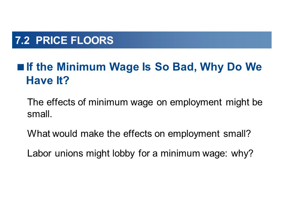 7.2 PRICE FLOORS The effects of minimum wage on employment might be small.