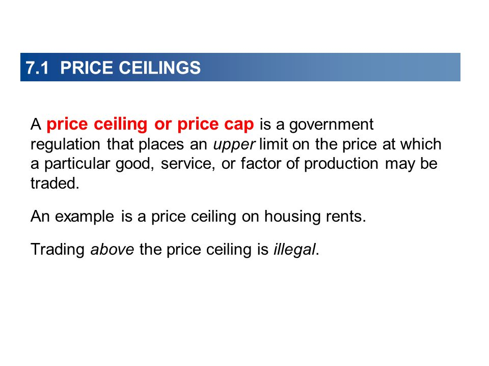 A price ceiling or price cap is a government regulation that places an upper limit on the price at which a particular good, service, or factor of production may be traded.