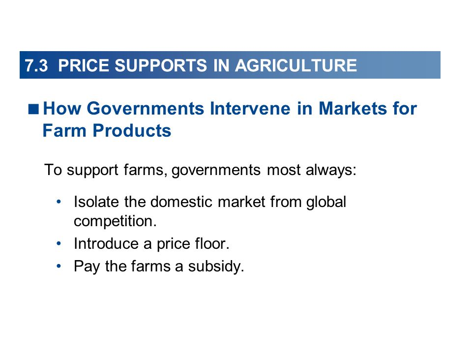 7.3 PRICE SUPPORTS IN AGRICULTURE To support farms, governments most always: Isolate the domestic market from global competition.