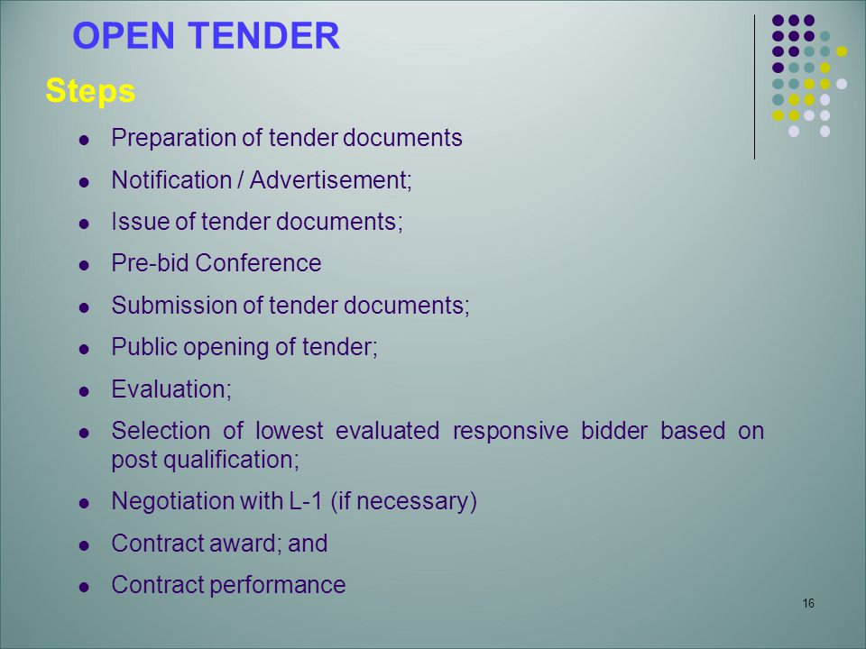 16 OPEN TENDER Steps Preparation of tender documents Notification / Advertisement; Issue of tender documents; Pre-bid Conference Submission of tender documents; Public opening of tender; Evaluation; Selection of lowest evaluated responsive bidder based on post qualification; Negotiation with L-1 (if necessary) Contract award; and Contract performance