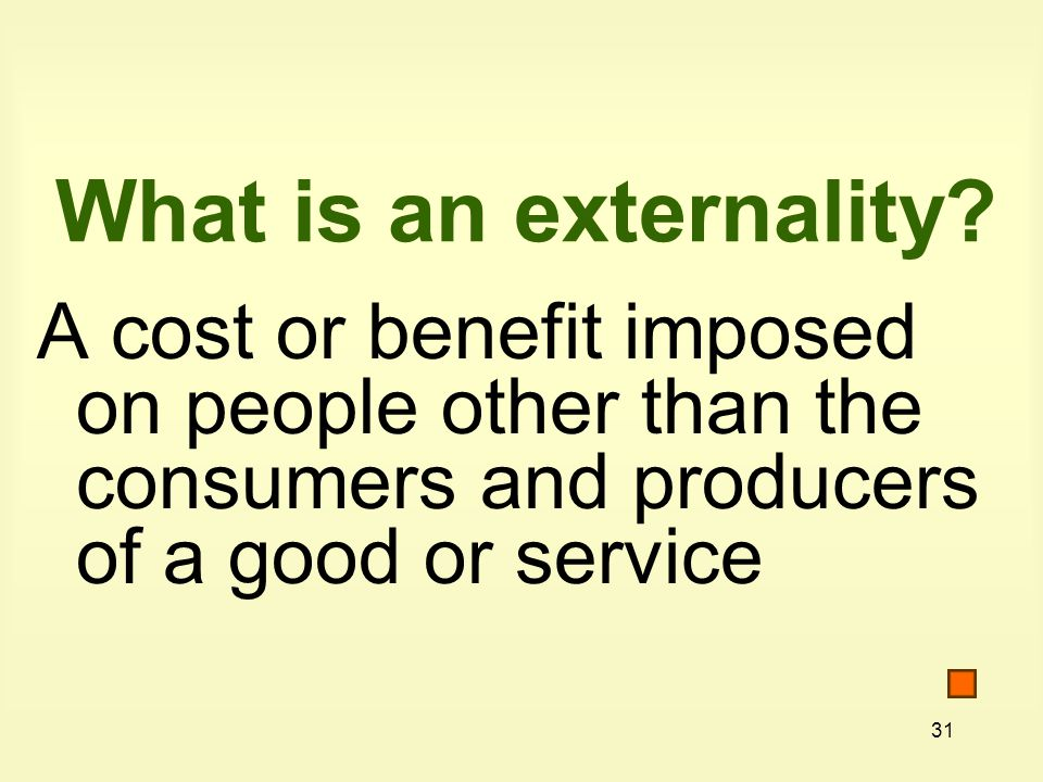 31 What is an externality? A cost or benefit imposed on people other than the consumers and producers of a good or service