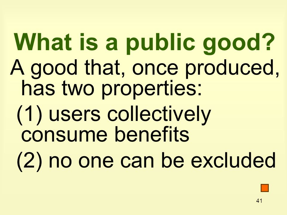 41 What is a public good? A good that, once produced, has two properties: (1) users collectively consume benefits (2) no one can be excluded