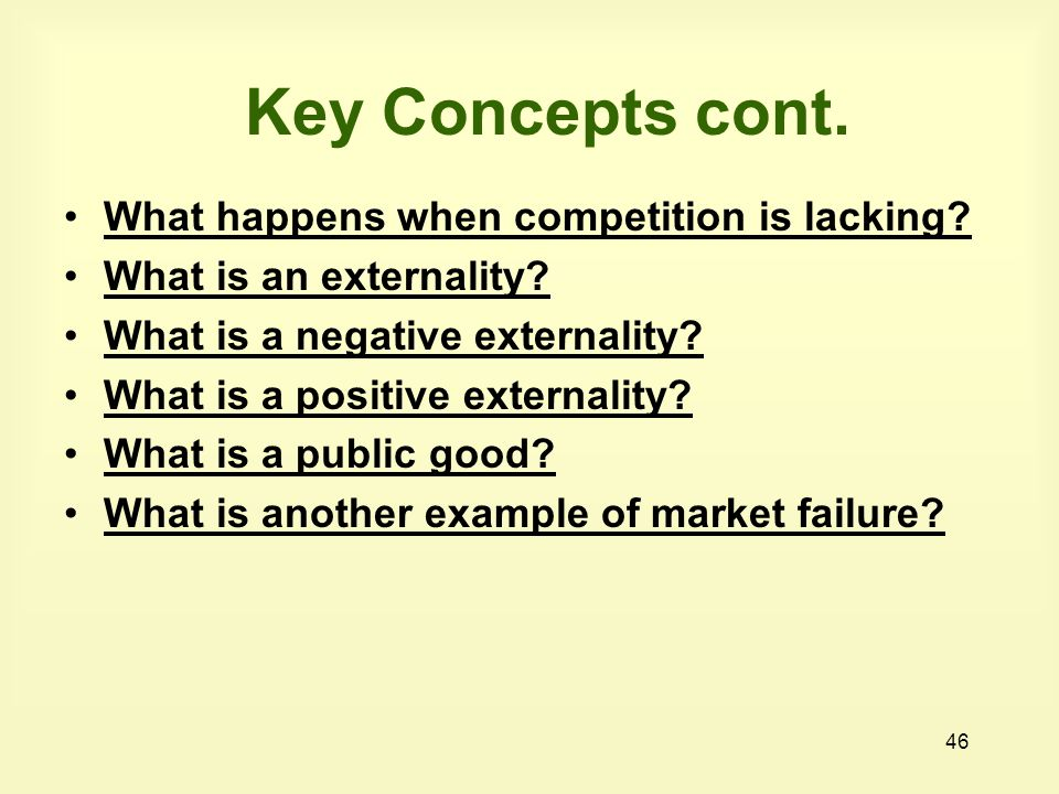 46 Key Concepts cont. What happens when competition is lacking? What is an externality? What is a negative externality? What is a positive externality
