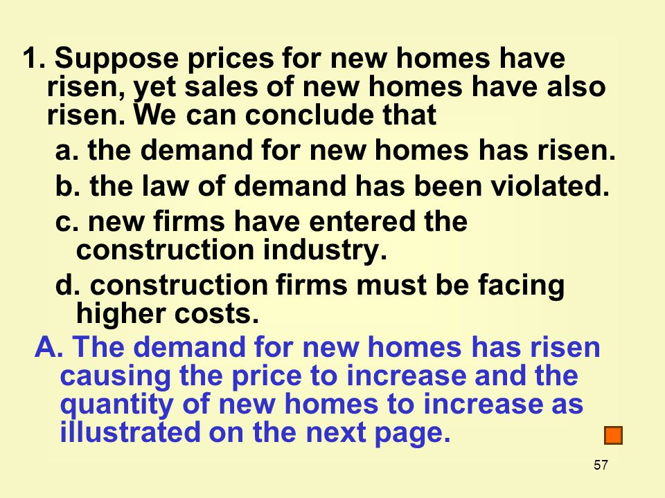 57 1. Suppose prices for new homes have risen, yet sales of new homes have also risen. We can conclude that a. the demand for new homes has risen. b.