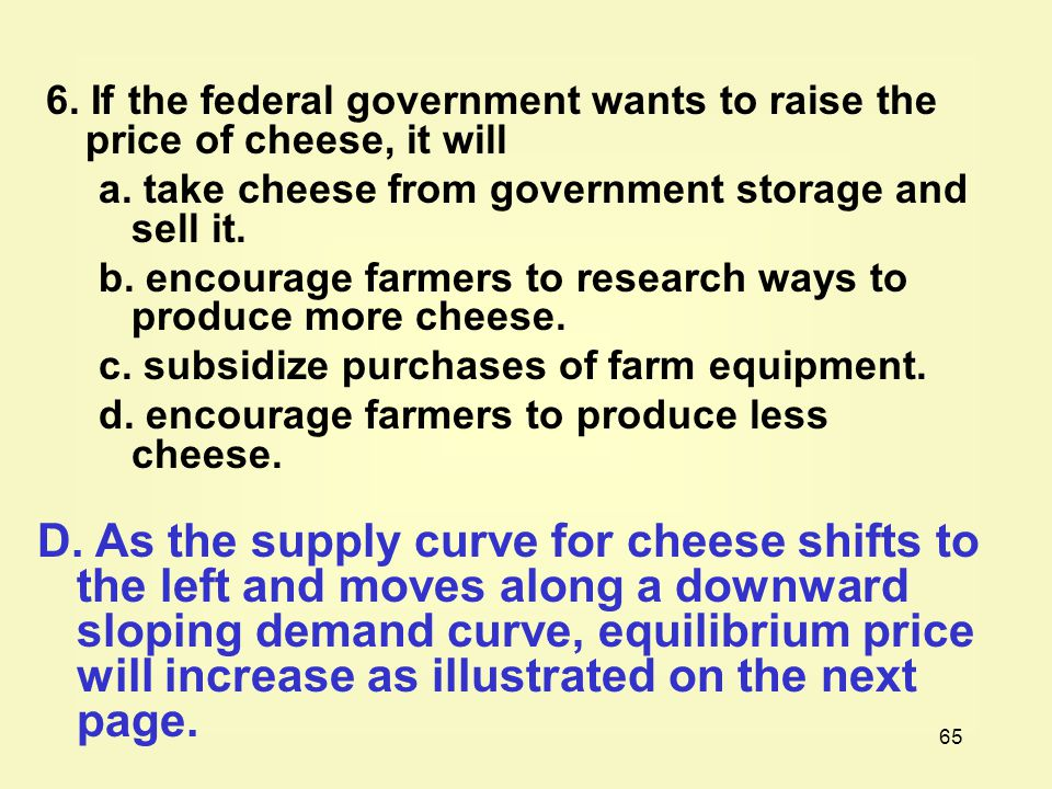 65 6. If the federal government wants to raise the price of cheese, it will a. take cheese from government storage and sell it. b. encourage farmers t