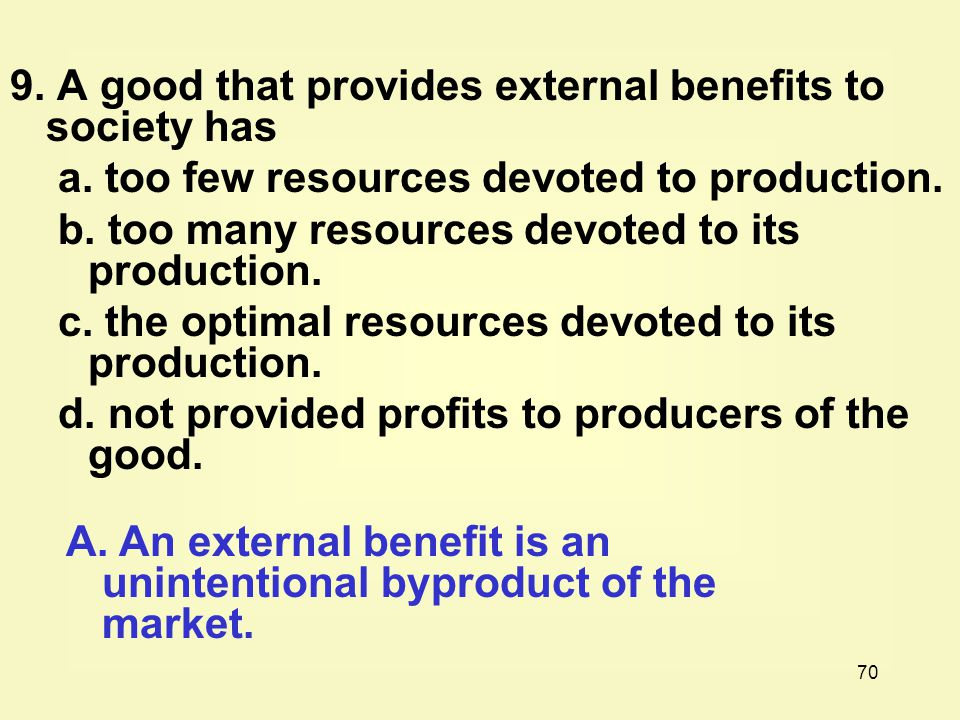 70 9. A good that provides external benefits to society has a. too few resources devoted to production. b. too many resources devoted to its productio
